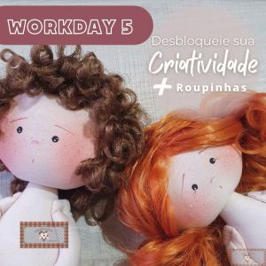 Workday 5 - Desbloqueie a Criatividade + Roupinhas!